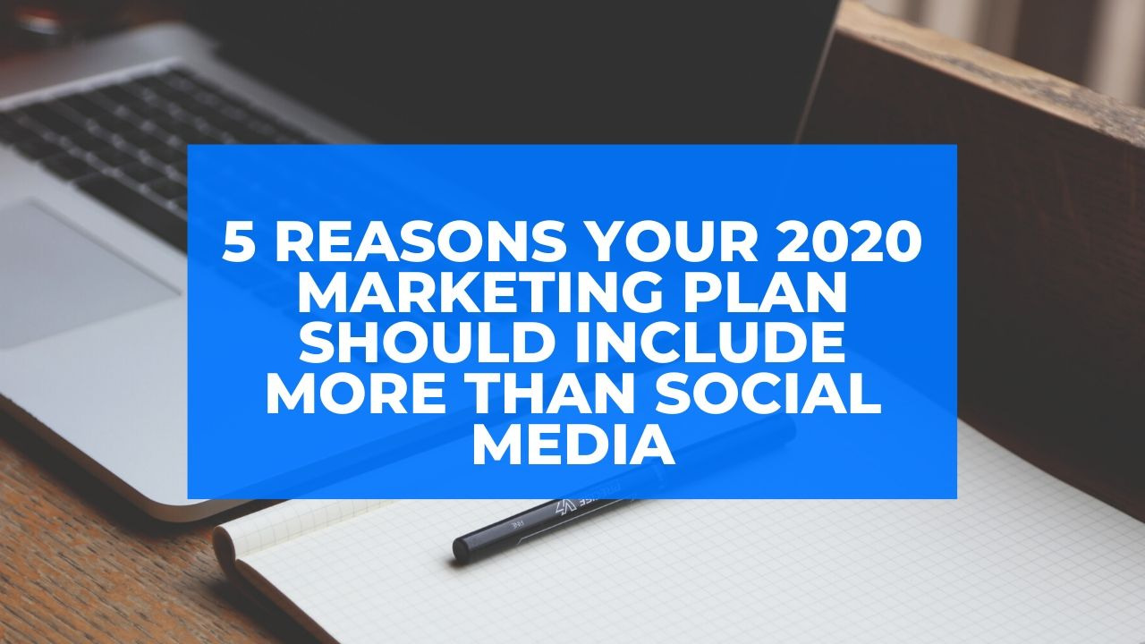 5 Reasons Your 2020 Marketing Plan Should Include More than Social Media